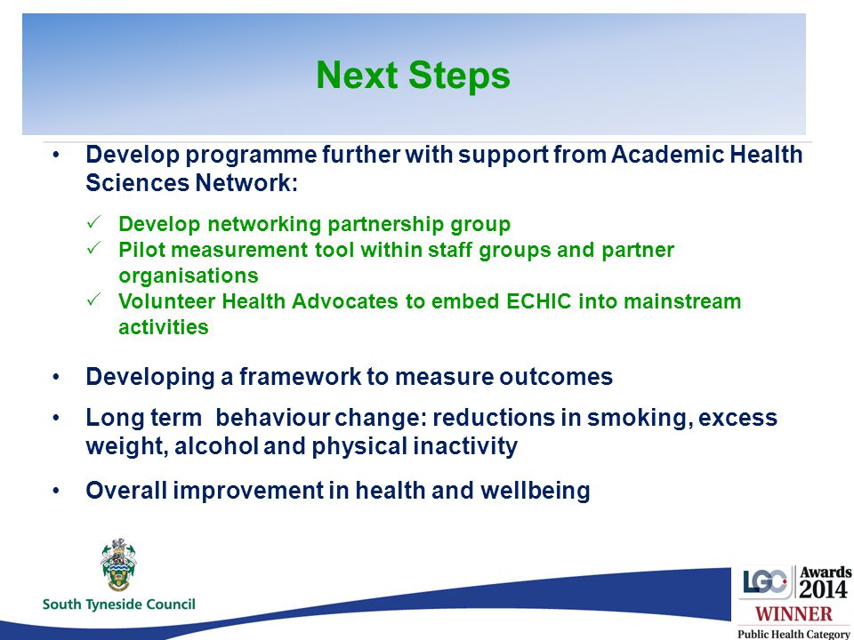 Develop programme further with support from Academic Health Sciences Network:  Develop networking partnership group  Pilot measurement tool within staff groups and partner organisations  Volunteer Health Advocates to embed ECHIC into mainstream activities Developing a framework to measure outcomes Long term behaviour change: reductions in smoking, excess weight, alcohol and physical inactivity Overall improvement in health and wellbeing Next Steps