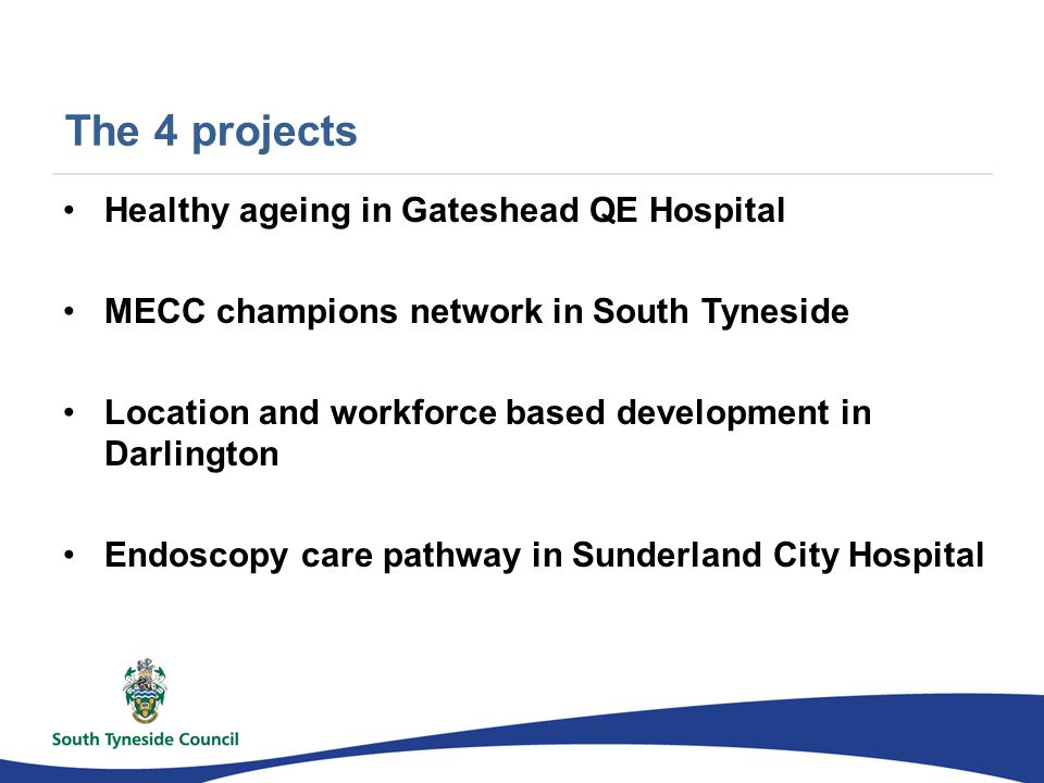 The 4 projects Healthy ageing in Gateshead QE Hospital MECC champions network in South Tyneside Location and workforce based development in Darlington Endoscopy care pathway in Sunderland City Hospital