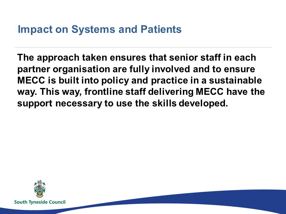 Impact on Systems and Patients The approach taken ensures that senior staff in each partner organisation are fully involved and to ensure MECC is built into policy and practice in a sustainable way.