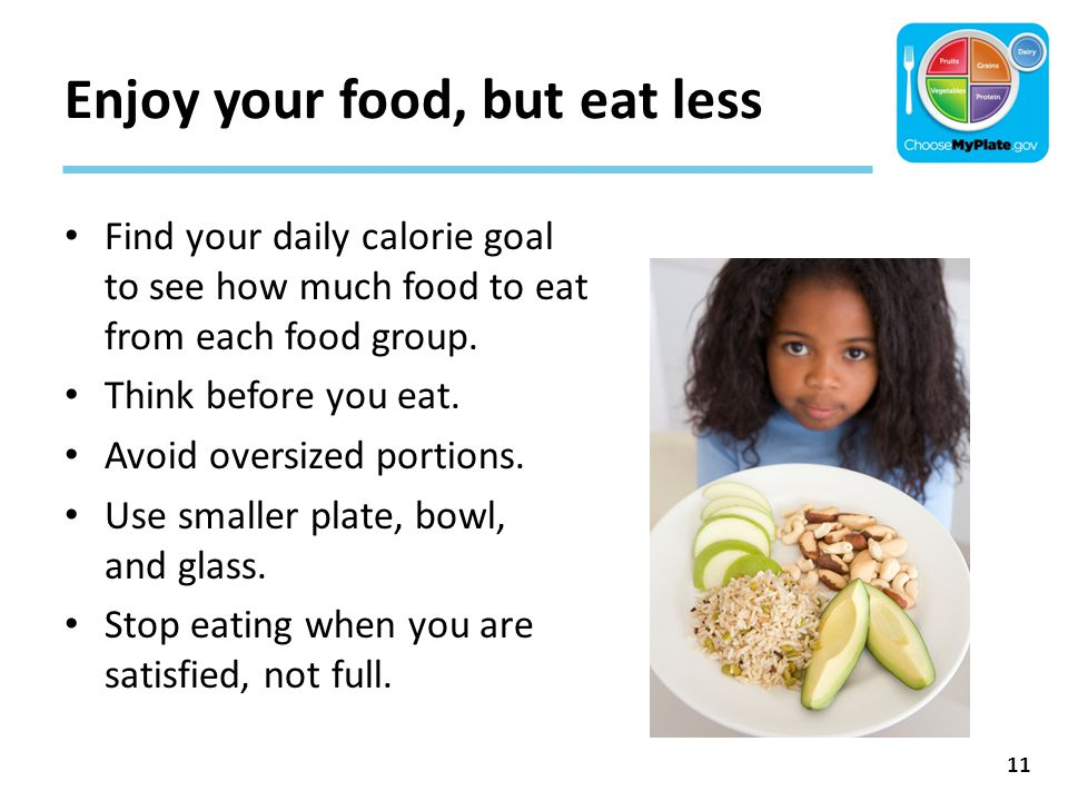 Enjoy your food, but eat less Find your daily calorie goal to see how much food to eat from each food group. Think before you eat. Avoid oversized por