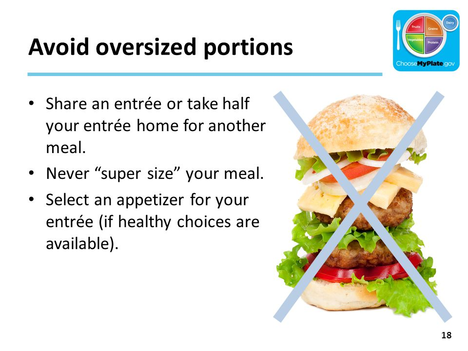 """Avoid oversized portions Share an entrée or take half your entrée home for another meal. Never """"super size"""" your meal. Select an appetizer for your en"""