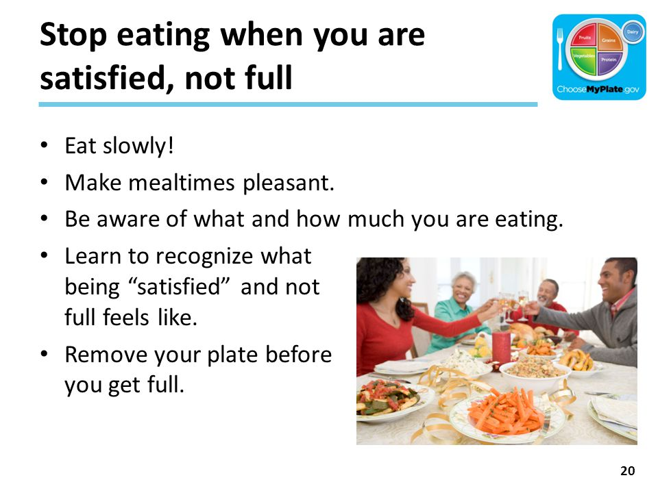 Stop eating when you are satisfied, not full Eat slowly! Make mealtimes pleasant. Be aware of what and how much you are eating. Learn to recognize wha