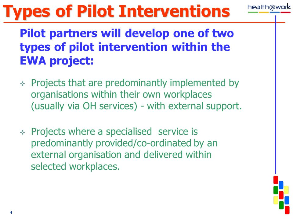 4 Types of Pilot Interventions Pilot partners will develop one of two types of pilot intervention within the EWA project:  Projects that are predominantly implemented by organisations within their own workplaces (usually via OH services) - with external support.