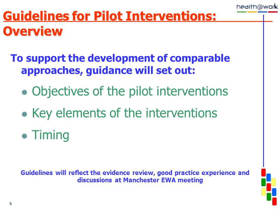 5 Guidelines for Pilot Interventions: Overview To support the development of comparable approaches, guidance will set out: Objectives of the pilot interventions Key elements of the interventions Timing Guidelines will reflect the evidence review, good practice experience and discussions at Manchester EWA meeting L