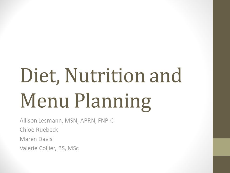 Diet, Nutrition and Menu Planning Allison Lesmann, MSN, APRN, FNP-C Chloe Ruebeck Maren Davis Valerie Collier, BS, MSc
