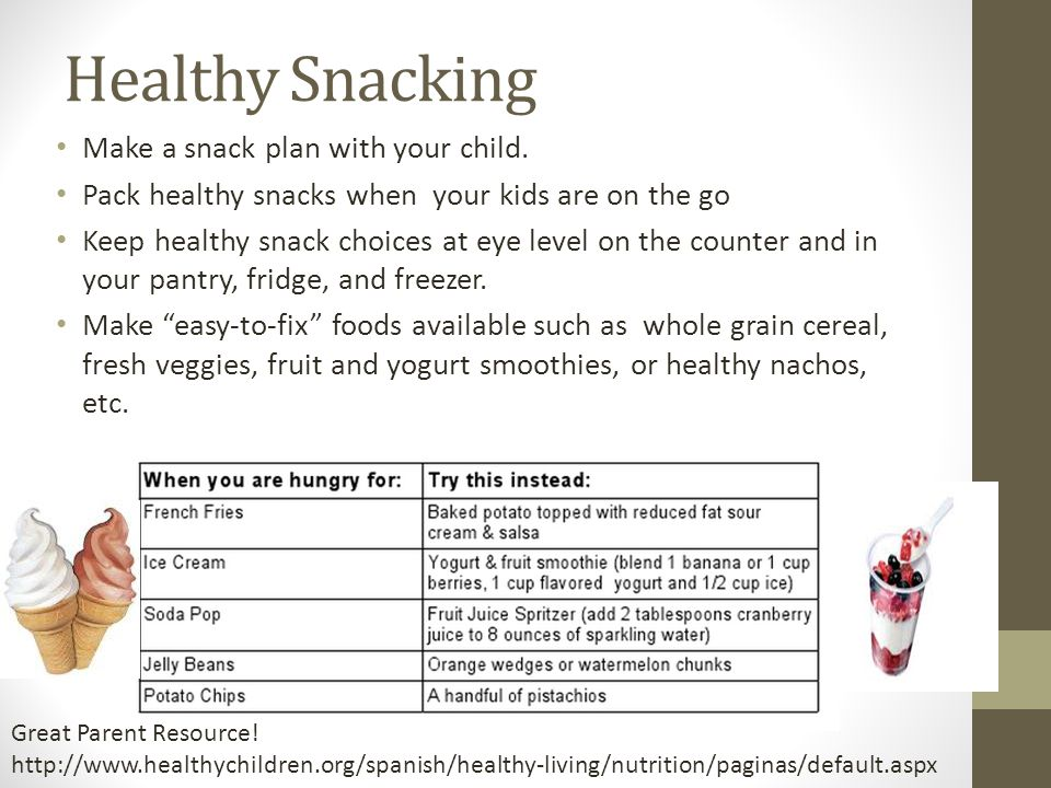 Healthy Snacking Make a snack plan with your child. Pack healthy snacks when your kids are on the go Keep healthy snack choices at eye level on the co