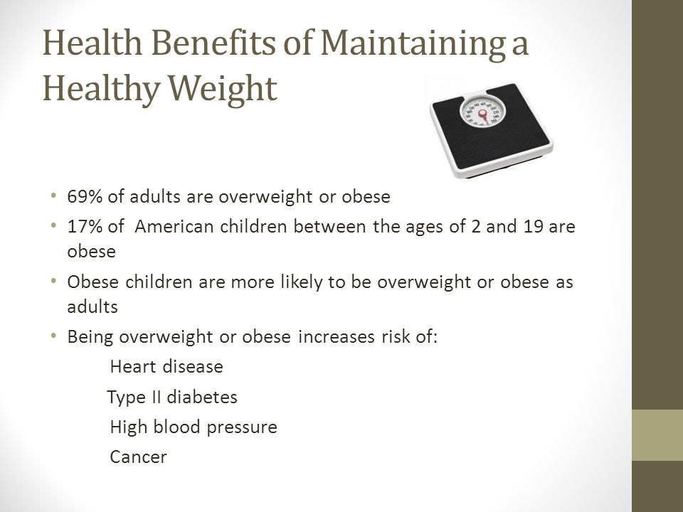 Health Benefits of Maintaining a Healthy Weight 69% of adults are overweight or obese 17% of American children between the ages of 2 and 19 are obese
