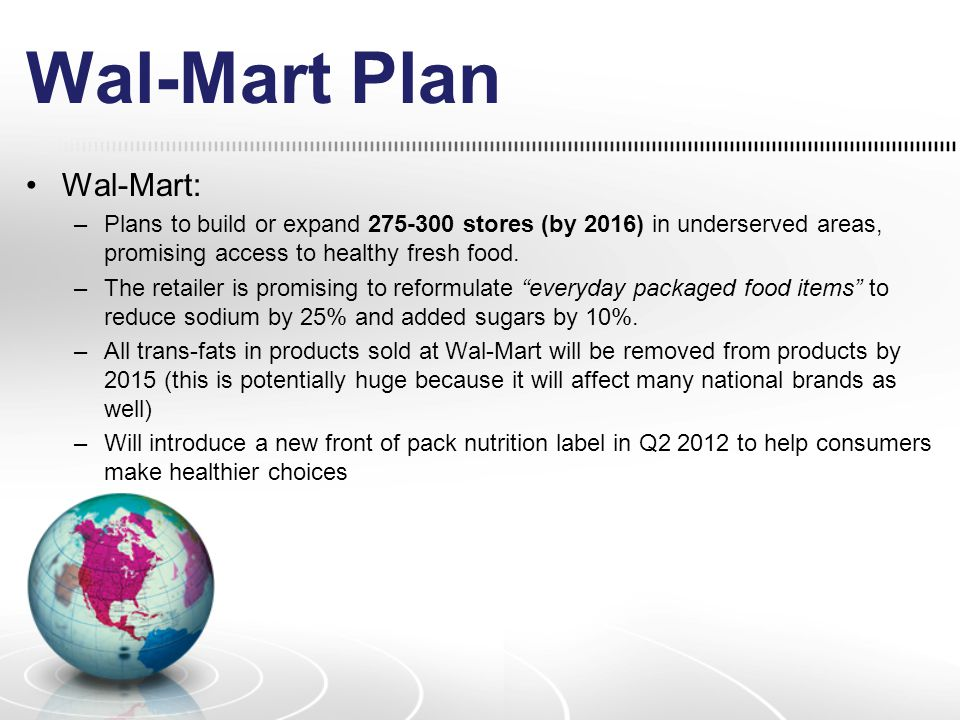 Wal-Mart Plan Wal-Mart: –Plans to build or expand 275-300 stores (by 2016) in underserved areas, promising access to healthy fresh food.