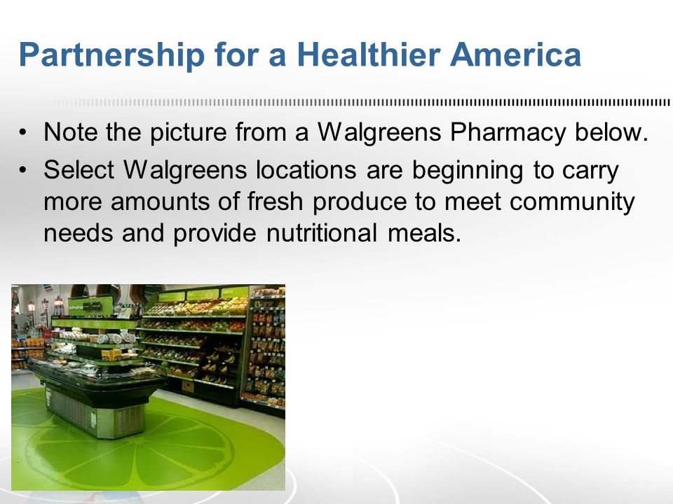Partnership for a Healthier America Note the picture from a Walgreens Pharmacy below. Select Walgreens locations are beginning to carry more amounts o