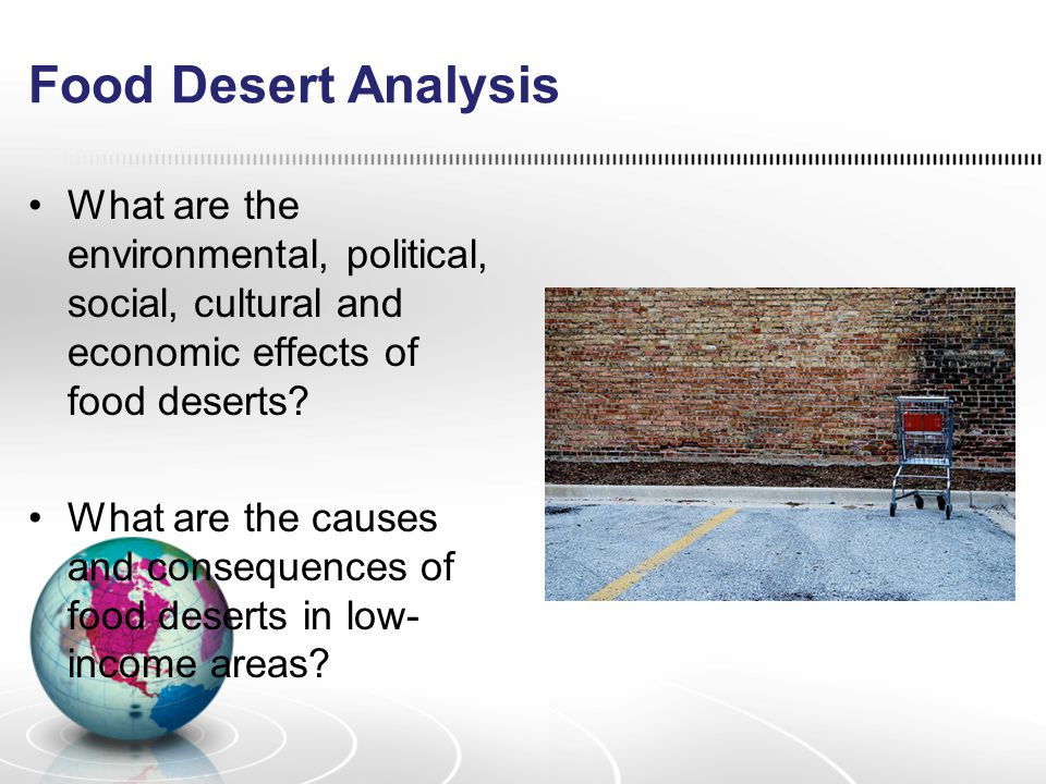 Food Desert Analysis What are the environmental, political, social, cultural and economic effects of food deserts? What are the causes and consequence