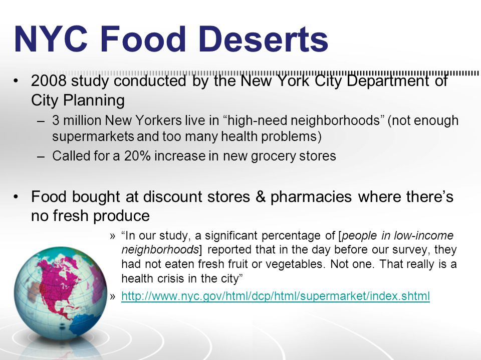 NYC Food Deserts 2008 study conducted by the New York City Department of City Planning –3 million New Yorkers live in high-need neighborhoods (not enough supermarkets and too many health problems) –Called for a 20% increase in new grocery stores Food bought at discount stores & pharmacies where there's no fresh produce » In our study, a significant percentage of [people in low-income neighborhoods] reported that in the day before our survey, they had not eaten fresh fruit or vegetables.