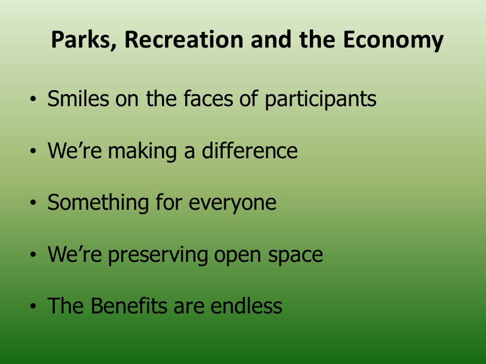 Parks, Recreation and the Economy Smiles on the faces of participants We're making a difference Something for everyone We're preserving open space The Benefits are endless