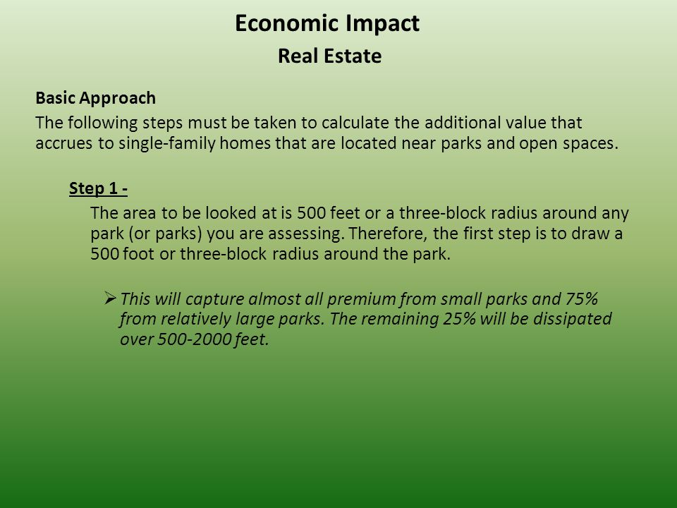 Economic Impact Real Estate Basic Approach The following steps must be taken to calculate the additional value that accrues to single-family homes that are located near parks and open spaces.