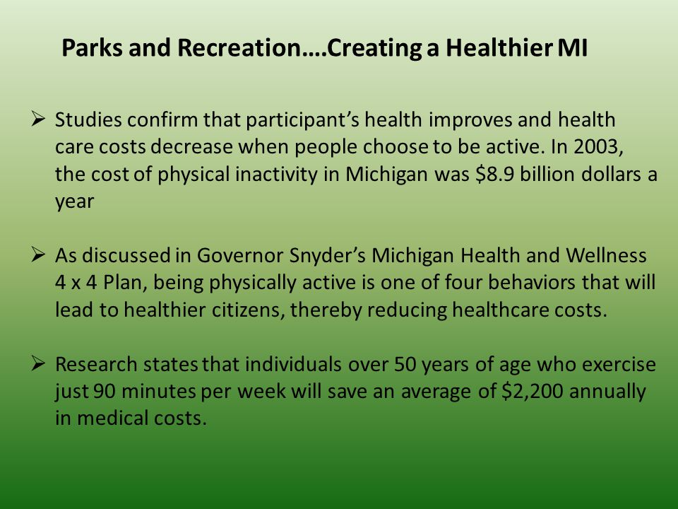 Parks and Recreation….Creating a Healthier MI  Studies confirm that participant's health improves and health care costs decrease when people choose to be active.