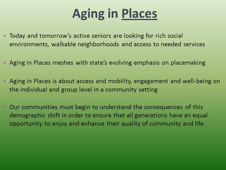 Aging in Places Today and tomorrow's active seniors are looking for rich social environments, walkable neighborhoods and access to needed services Aging in Places meshes with state's evolving emphasis on placemaking Aging in Places is about access and mobility, engagement and well-being on the individual and group level in a community setting Our communities must begin to understand the consequences of this demographic shift in order to ensure that all generations have an equal opportunity to enjoy and enhance their quality of community and life.