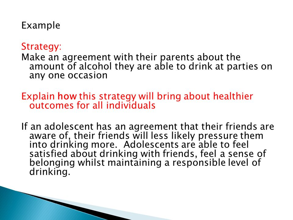 Example Strategy: Make an agreement with their parents about the amount of alcohol they are able to drink at parties on any one occasion Explain how this strategy will bring about healthier outcomes for all individuals If an adolescent has an agreement that their friends are aware of, their friends will less likely pressure them into drinking more.