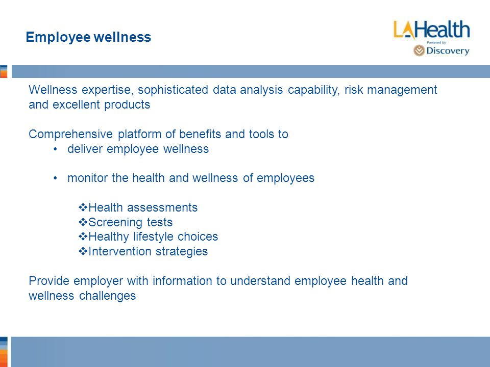 Employee wellness Wellness expertise, sophisticated data analysis capability, risk management and excellent products Comprehensive platform of benefits and tools to deliver employee wellness monitor the health and wellness of employees  Health assessments  Screening tests  Healthy lifestyle choices  Intervention strategies Provide employer with information to understand employee health and wellness challenges