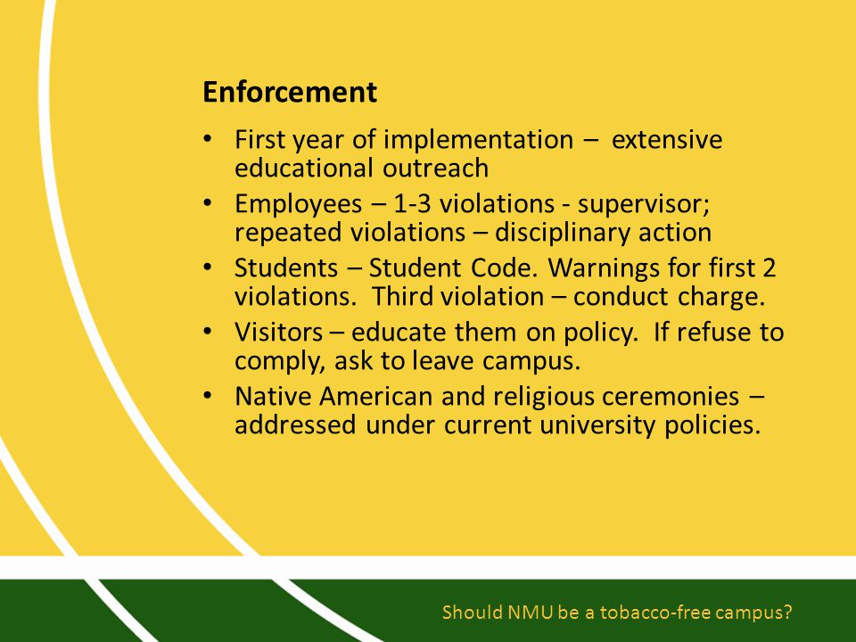 Enforcement First year of implementation – extensive educational outreach Employees – 1-3 violations - supervisor; repeated violations – disciplinary action Students – Student Code.