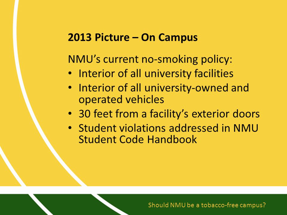 2013 Picture – On Campus NMU's current no-smoking policy: Interior of all university facilities Interior of all university-owned and operated vehicles 30 feet from a facility's exterior doors Student violations addressed in NMU Student Code Handbook Should NMU be a tobacco-free campus