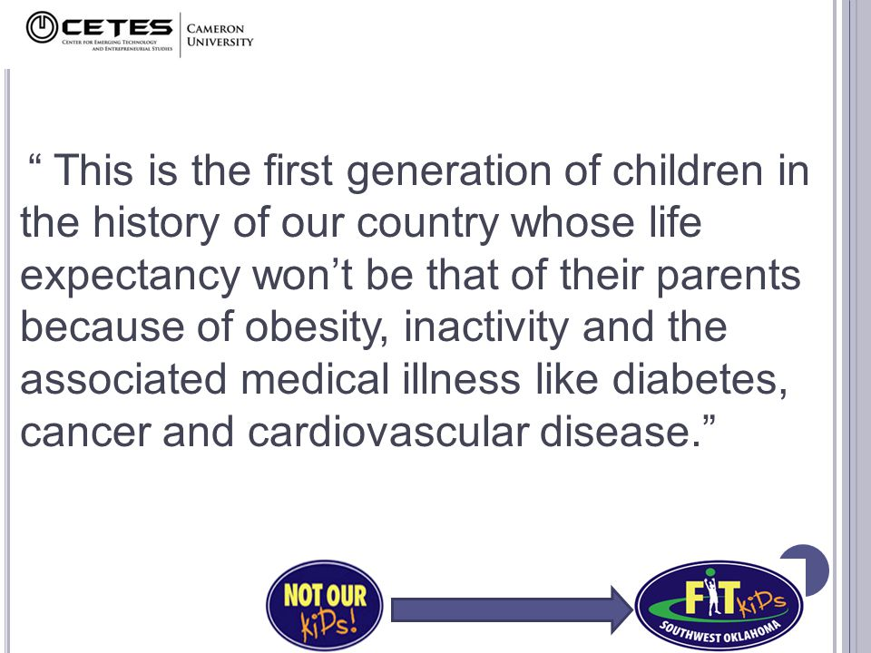 This is the first generation of children in the history of our country whose life expectancy won't be that of their parents because of obesity, inactivity and the associated medical illness like diabetes, cancer and cardiovascular disease.