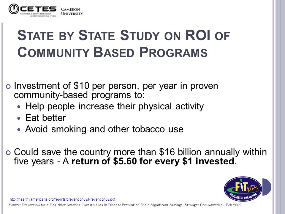S TATE BY S TATE S TUDY ON ROI OF C OMMUNITY B ASED P ROGRAMS Investment of $10 per person, per year in proven community-based programs to: Help people increase their physical activity Eat better Avoid smoking and other tobacco use Could save the country more than $16 billion annually within five years - A return of $5.60 for every $1 invested.