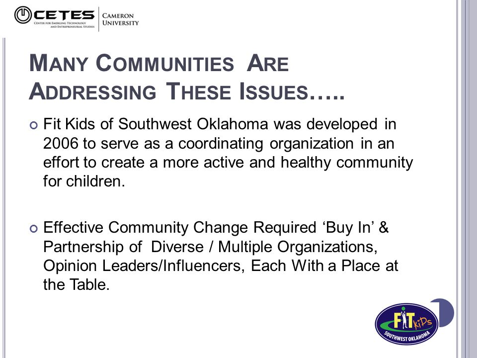 M ANY C OMMUNITIES A RE A DDRESSING T HESE I SSUES ….. Fit Kids of Southwest Oklahoma was developed in 2006 to serve as a coordinating organization in