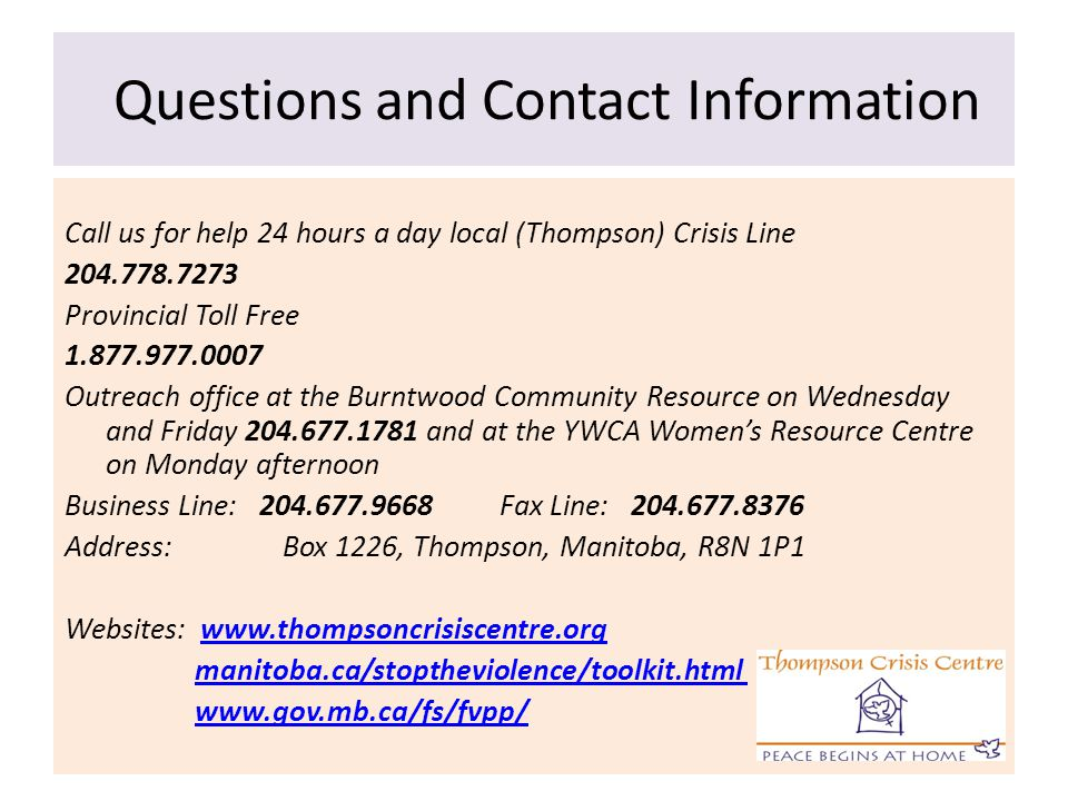 Questions and Contact Information Call us for help 24 hours a day local (Thompson) Crisis Line 204.778.7273 Provincial Toll Free 1.877.977.0007 Outrea