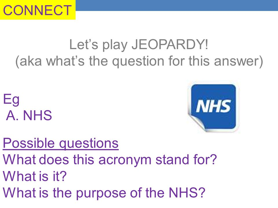 CONNECT Let's play JEOPARDY. (aka what's the question for this answer) Eg A.