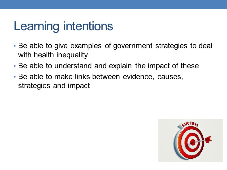 Learning intentions Be able to give examples of government strategies to deal with health inequality Be able to understand and explain the impact of these Be able to make links between evidence, causes, strategies and impact