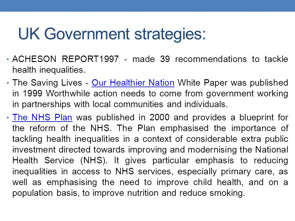 UK Government strategies: ACHESON REPORT1997 - made 39 recommendations to tackle health inequalities.