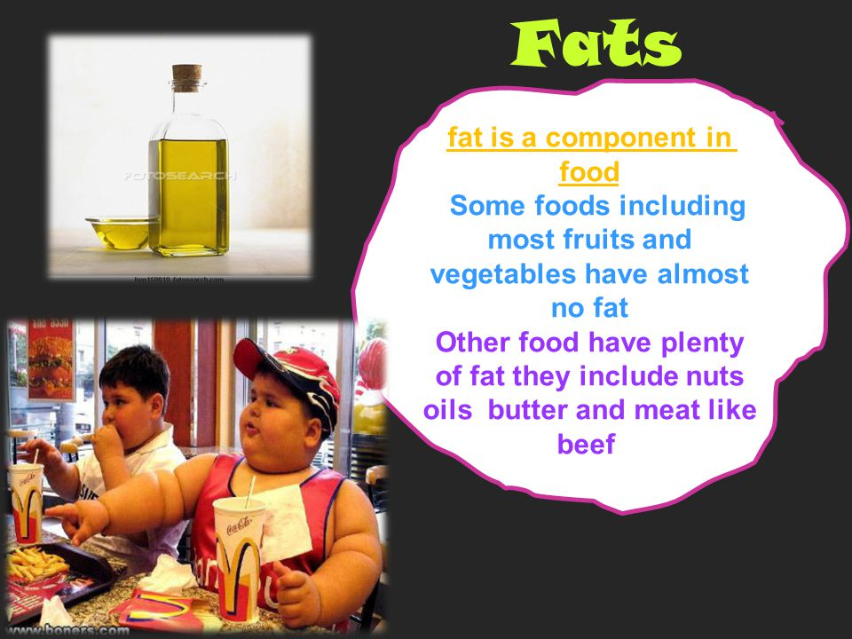 Fats fat is a component in food Some foods including most fruits and vegetables have almost no fat Other food have plenty of fat they include nuts oils butter and meat like beef