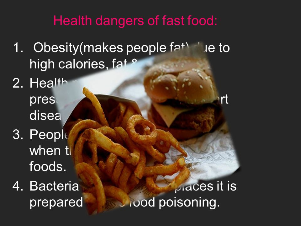 Health dangers of fast food: 1. Obesity(makes people fat) due to high calories, fat & sugar.