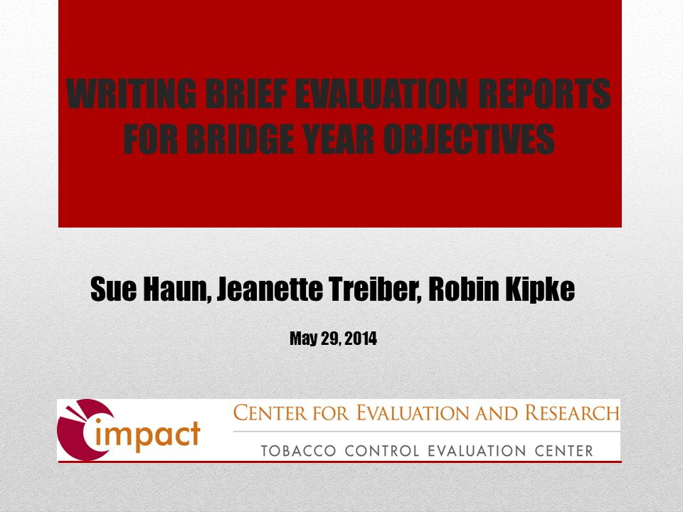 WRITING BRIEF EVALUATION REPORTS FOR BRIDGE YEAR OBJECTIVES Sue Haun, Jeanette Treiber, Robin Kipke May 29, 2014