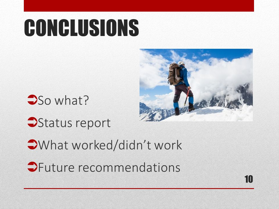 CONCLUSIONS 10  So what?  Status report  What worked/didn't work  Future recommendations