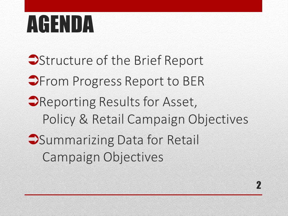 AGENDA  Structure of the Brief Report  From Progress Report to BER  Reporting Results for Asset, Policy & Retail Campaign Objectives  Summarizing Data for Retail Campaign Objectives 2