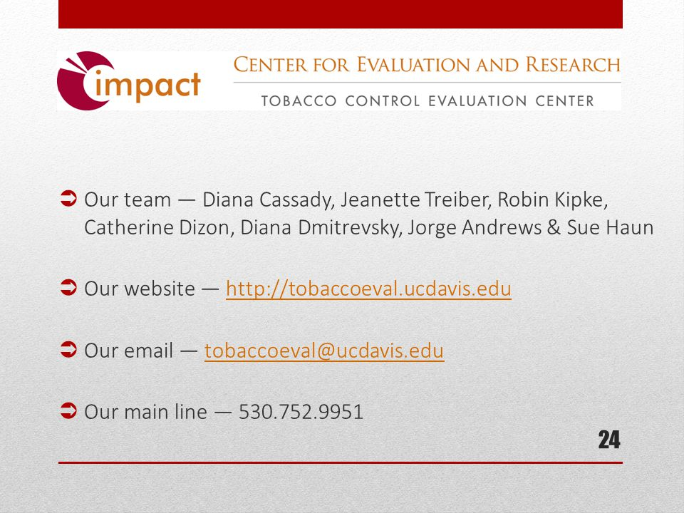  Our team — Diana Cassady, Jeanette Treiber, Robin Kipke, Catherine Dizon, Diana Dmitrevsky, Jorge Andrews & Sue Haun  Our website — http://tobaccoeval.ucdavis.eduhttp://tobaccoeval.ucdavis.edu  Our email — tobaccoeval@ucdavis.edutobaccoeval@ucdavis.edu  Our main line — 530.752.9951 24