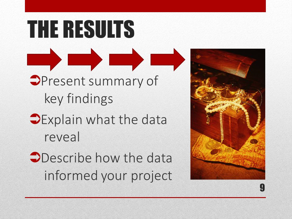 THE RESULTS  Present summary of key findings  Explain what the data reveal  Describe how the data informed your project 9