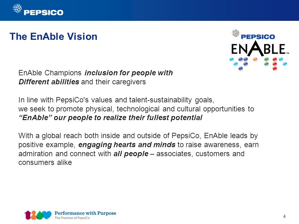 4 The EnAble Vision EnAble Champions inclusion for people with Different abilities and their caregivers In line with PepsiCo s values and talent-sustainability goals, we seek to promote physical, technological and cultural opportunities to EnAble our people to realize their fullest potential With a global reach both inside and outside of PepsiCo, EnAble leads by positive example, engaging hearts and minds to raise awareness, earn admiration and connect with all people – associates, customers and consumers alike