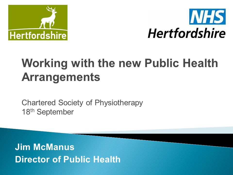 Jim McManus Director of Public Health Working with the new Public Health Arrangements Chartered Society of Physiotherapy 18 th September