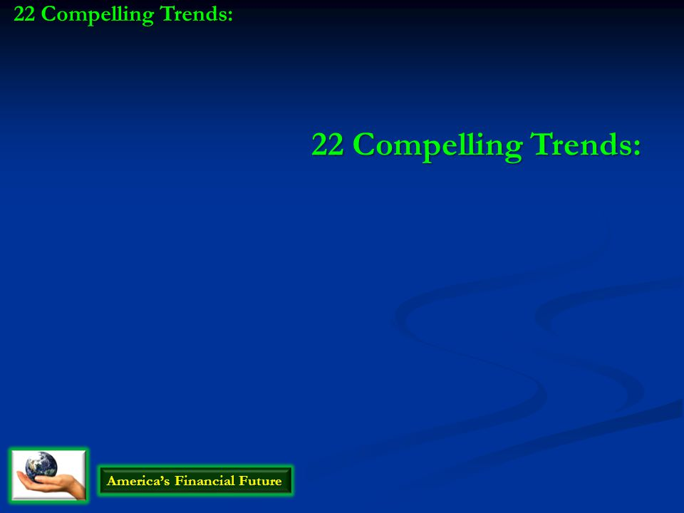 22 Compelling Trends: America's Financial Future 22 Compelling Trends: