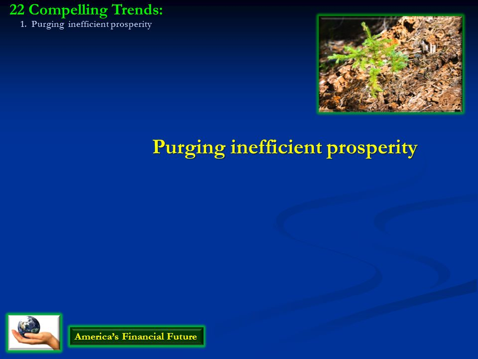 Purging inefficient prosperity America's Financial Future 22 Compelling Trends: 1. Purging inefficient prosperity