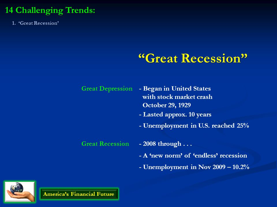 Great Recession 14 Challenging Trends: America's Financial Future Great Depression Great Recession - Began in United States with stock market crash October 29, 1929 - 2008 through...