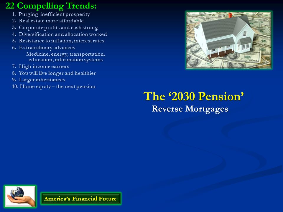 The '2030 Pension' Reverse Mortgages America's Financial Future 22 Compelling Trends: 1. Purging inefficient prosperity 2. Real estate more affordable