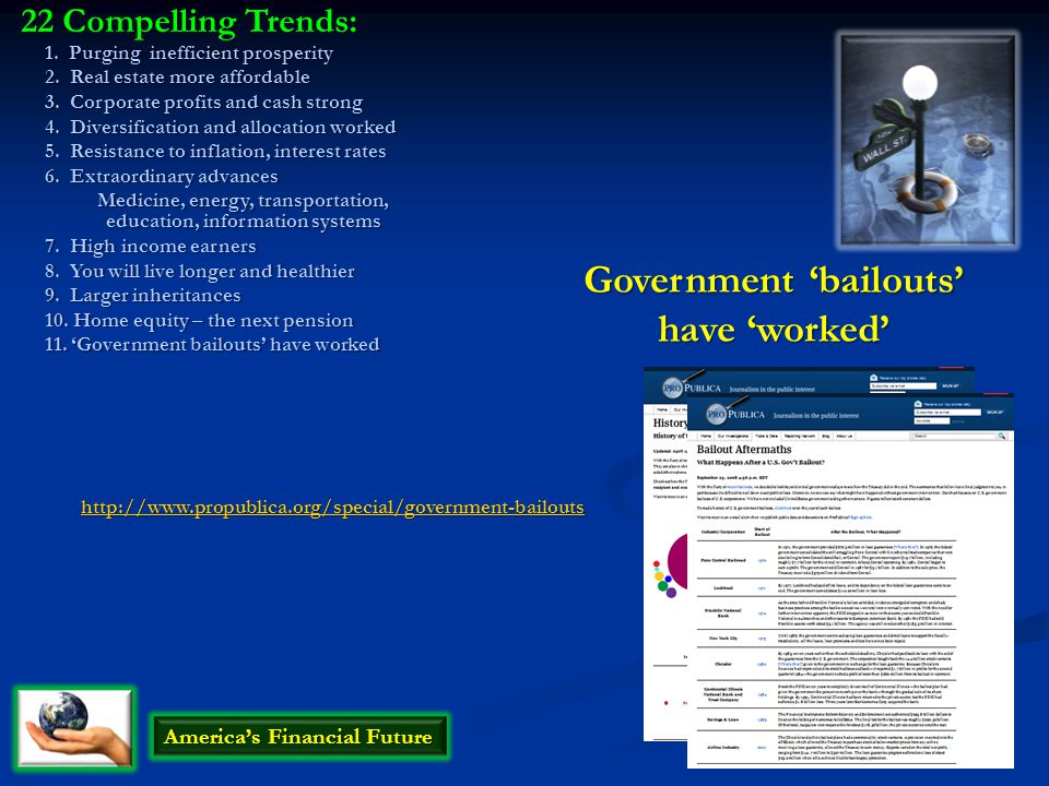 Government 'bailouts' have 'worked' http://www.propublica.org/special/government-bailouts America's Financial Future 22 Compelling Trends: 1.