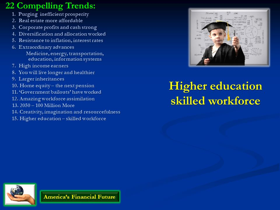 Higher education skilled workforce America's Financial Future 22 Compelling Trends: 1. Purging inefficient prosperity 2. Real estate more affordable 3