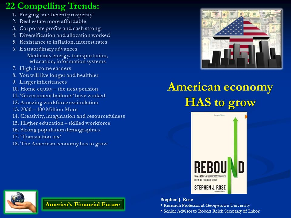 American economy HAS to grow America's Financial Future Stephen J. Rose Research Professor at Georgetown University Senior Advisor to Robert Reich Sec