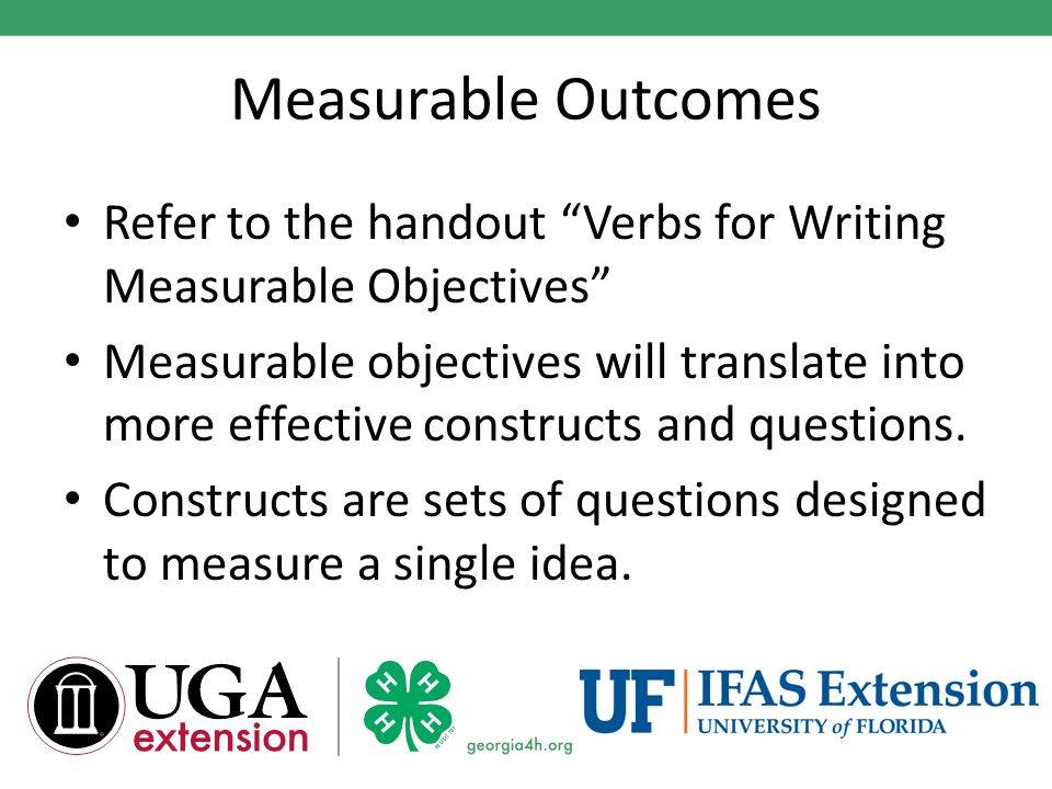 Measurable Outcomes Refer to the handout Verbs for Writing Measurable Objectives Measurable objectives will translate into more effective constructs and questions.