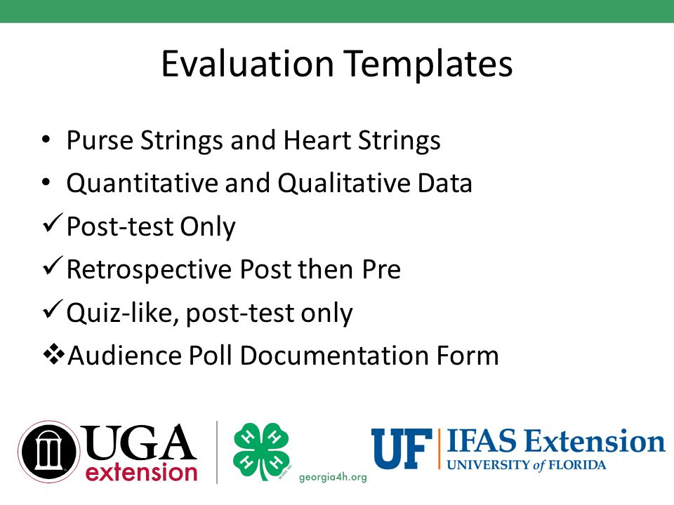 Evaluation Templates Purse Strings and Heart Strings Quantitative and Qualitative Data Post-test Only Retrospective Post then Pre Quiz-like, post-test only  Audience Poll Documentation Form