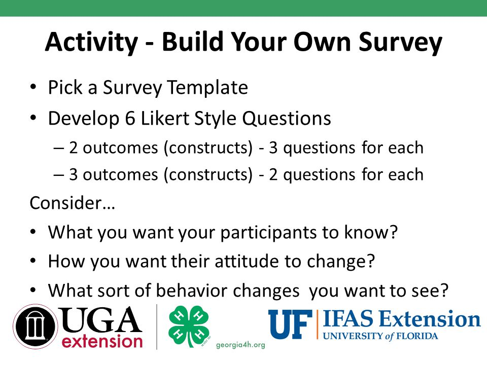 Activity - Build Your Own Survey Pick a Survey Template Develop 6 Likert Style Questions – 2 outcomes (constructs) - 3 questions for each – 3 outcomes (constructs) - 2 questions for each Consider… What you want your participants to know.