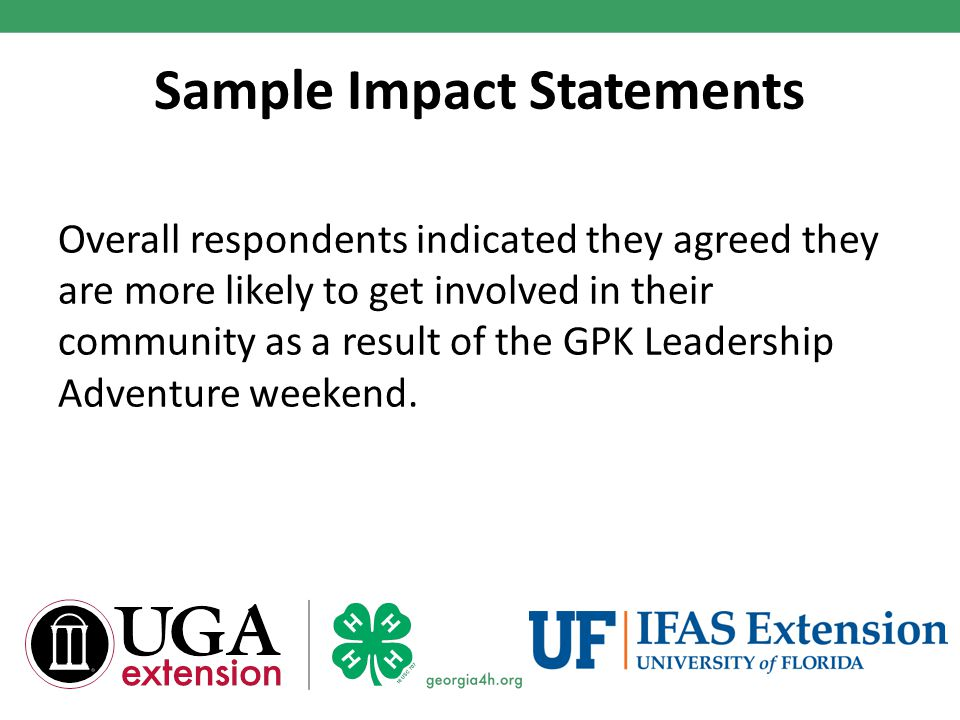 Sample Impact Statements Overall respondents indicated they agreed they are more likely to get involved in their community as a result of the GPK Leadership Adventure weekend.